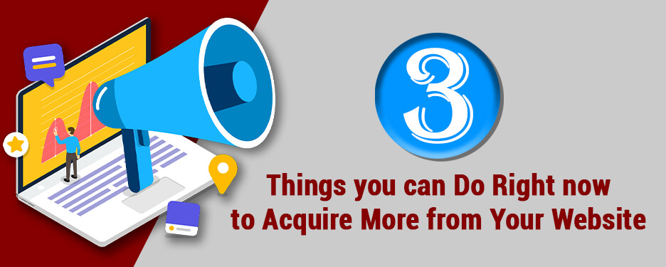 3 Things you can Do Right now to Acquire More from Your Website