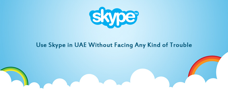 Use Skype in UAE Without Facing Any Kind of Trouble
